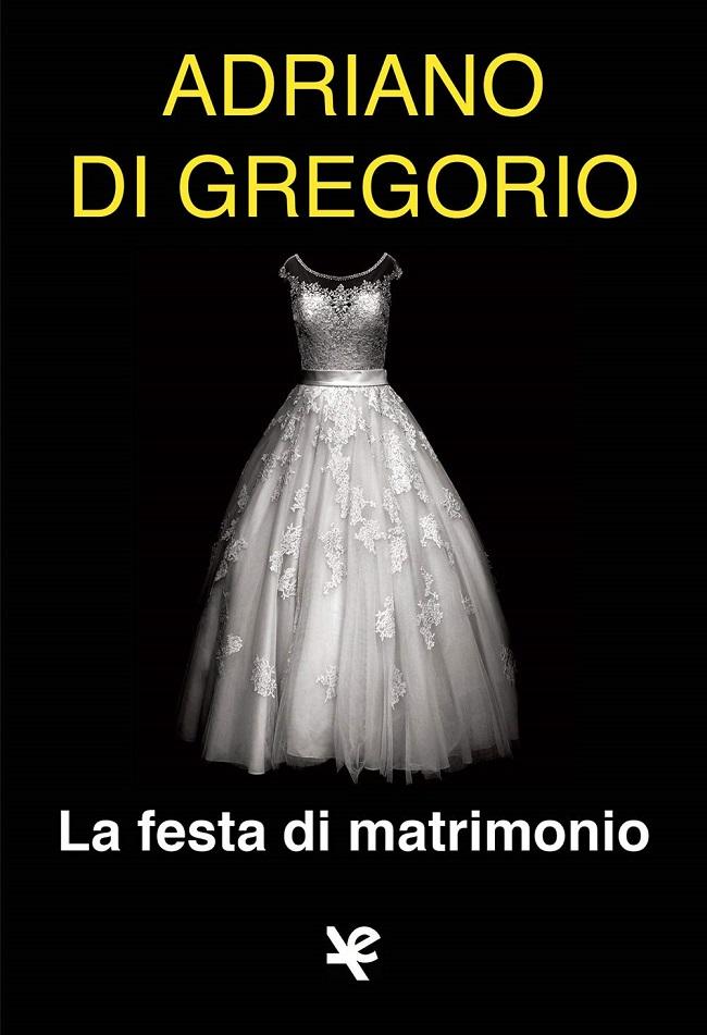 """La copertina di """"La festa di matrimonio"""", il nuovo romanzo di Adriano Di Gregorio"""